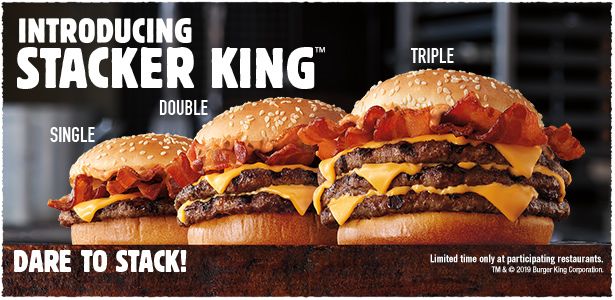 Introducing STACKER KING™. Single, Double and Triple. Dare to Stack! Limited time only at participating restaurants. TM & © 2019 Burger King Corporation.