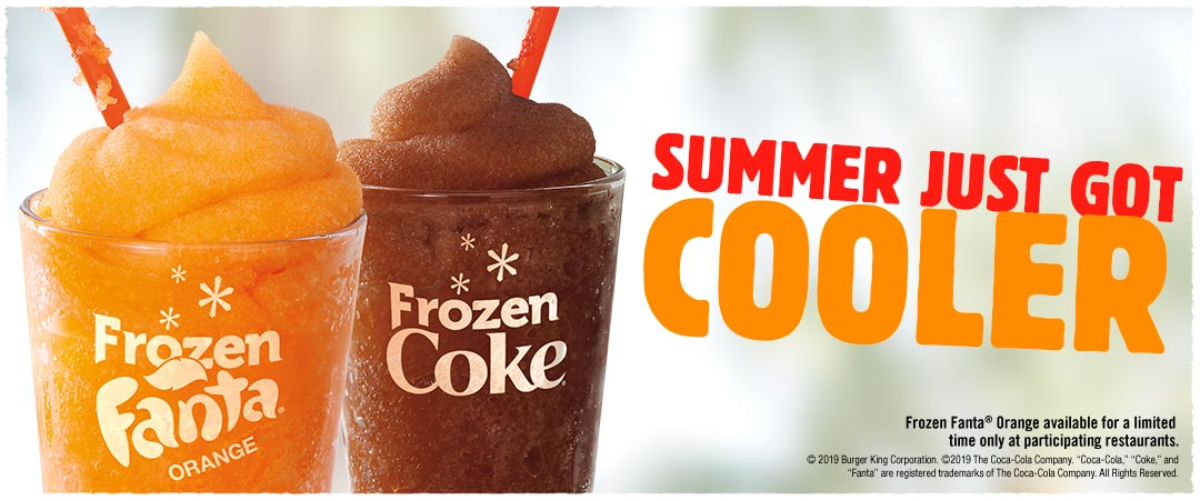 Summer just got cooler. Frozen Fanta® Orange available for a limited time only at participating restaurants. ©2019 Burger King Corporation. ©2019 The Coca-Cola Company. Coca-Cola, Coke and Fanta are registered trademarks of The Coca-Cola Company. All Rights Reserved.