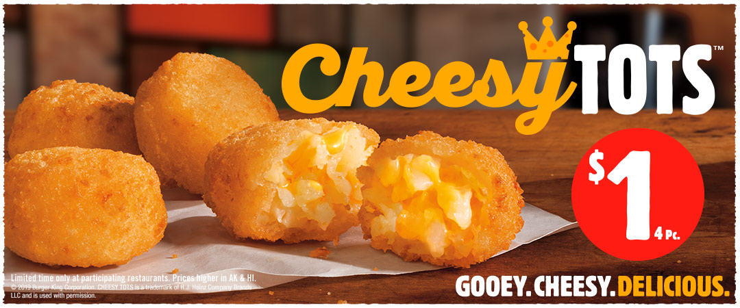 CHEESY TOTS™. Limited time only at participating restaurants. Prices higher in AK & HI. CHEESY TOTS is a trademark of H.J. Heinz Company Brands LLC and is used with permission.