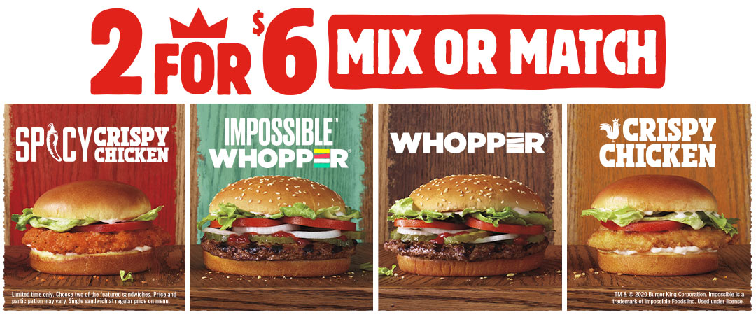 2 for $6 Mix or Match. Spicy Crispy Chicken, IMPOSSIBLE™ WHOPPER®, WHOPPER®, Crispy Chicken. Limited time only. Choose two of the featured sandwiches. Price and participation may vary. Single sandwich at regular price on menu. TM & ©2020 Burger King Corporation. Impossible is a trademark of Impossible Foods Inc. Used under license.