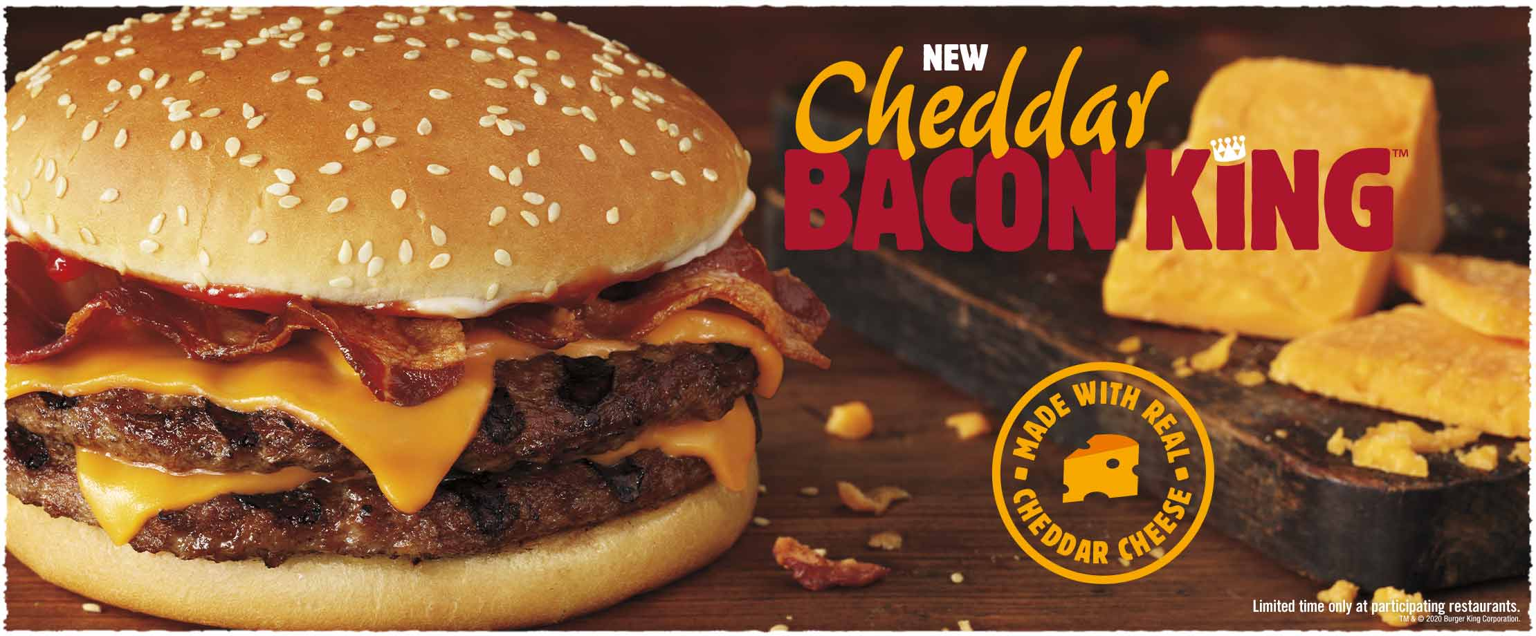 New Cheddar BACON KING™. Made with real cheddar cheese. Limited time only at participating restaurants. TM & © 2020 Burger King Corporation.