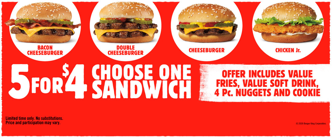 5 for $4 Choose one sandwich. Bacon Cheeseburger, Double Cheeseburger, Cheeseburger, Chicken Jr. Offer includes value fries, value soft drink, 4 Pc. nuggets and cookie. Limited time only. No substitutions. Price and participation may vary. ©2020 Burger King Corporation.