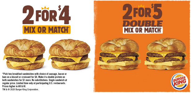 2 for $4 Mix or Match* or 2 for $5 Double Mix or Match*. *Pick two breakfast sandwiches with choice of sausage, bacon or ham on a biscuit or croissant for $4. Make it a double protein on both sandwiches for $1 more. No substitutions. Single sandwich at regular price. Limited time only at participating U.S. restaurants. Prices higher in AK & HI. TM & © 2020 Burger King Corporation.