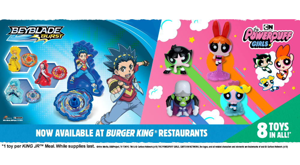 BEYBALD BURST and THE POWERPUFF GIRLS. 8 Toys in all!* Now available at Burger King® Restaurants. *1 toy per KING JRTM Meal. While supplies last. ©Hiro Morita BBBProject, TV TOKYO. TM & © Cartoon Network (s19) THE POWERPUFF GIRLS, CARTOON NETWORK, the logos, and all related characters and elements are trademarks of and ©Cartoon Network (s19)