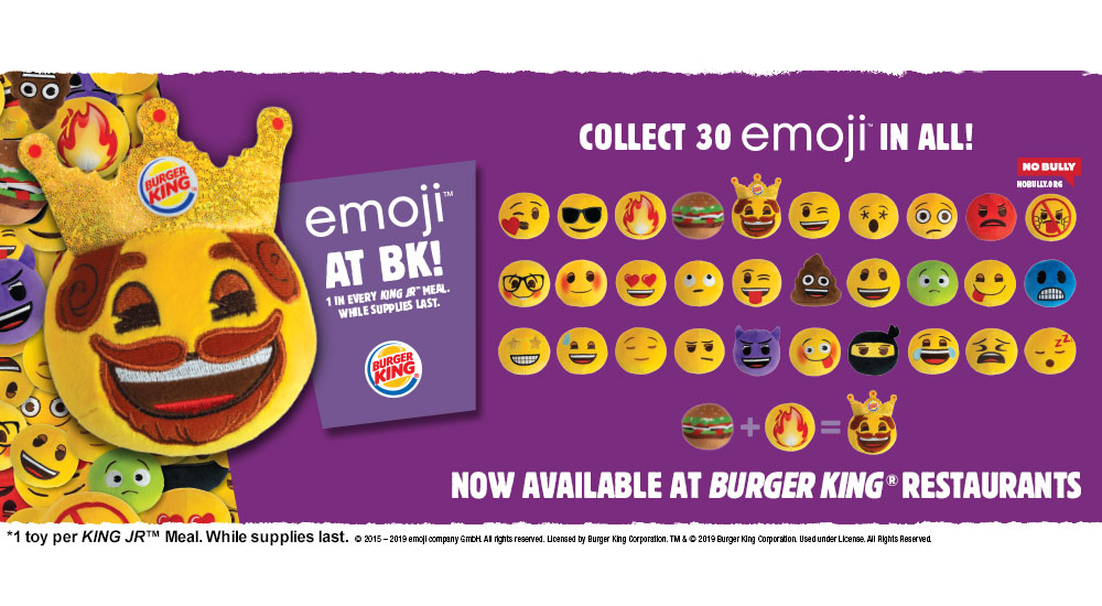 EMOJI™ at BK! Now available at Burger King® Restaurants. Collect 30 emoji™ in all! 1 in every KING JR™ Meal. *1 toy per KING JR™ Meal. While supplies last. © 2015-2019 emoji company GmbH. All rights reserved. Licensed by Burger King Corporation. TM & © 2019 Burger King Corporation. Used under License. All Rights Reserved.