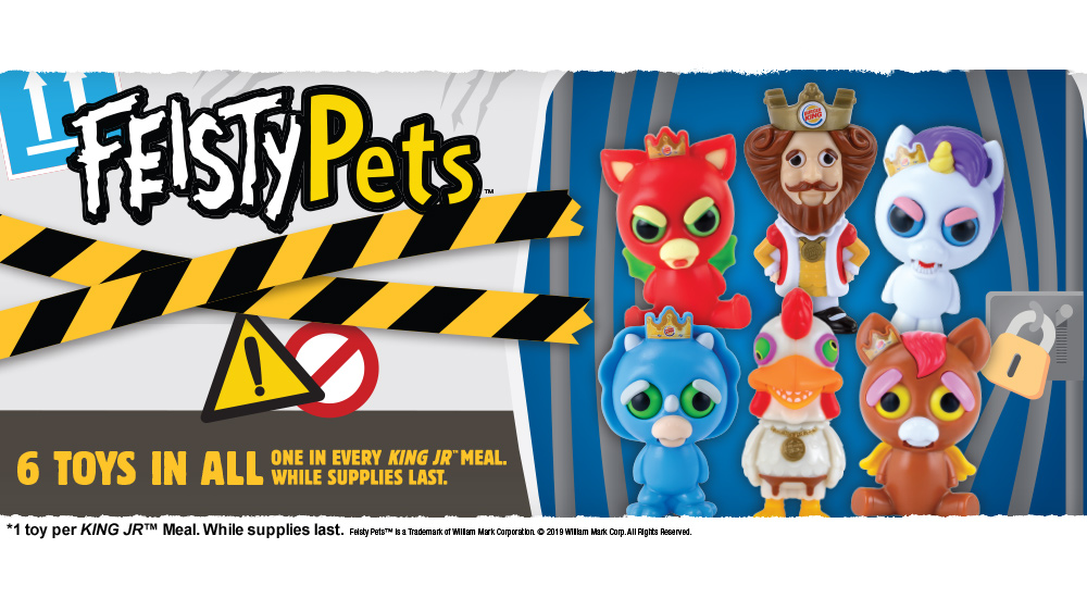 Feisty Pets™️. 6 toys in all. One in every KING JR™️ Meal. While supplies last. * 1 toy per KING JR™️ Meal. While supplies last. Feisty Pets™️ is a Trademark of William Mark Corporation. © 2019 William Mark Corp. All Rights Reserved.