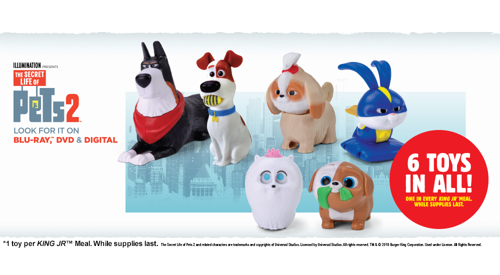 THE SECRET LIFE OF PETS2. Look for it on BLU-RAY™, DVD & DIGITAL. 6 TOYS IN ALL! ONE IN EVERY KING JR™ MEAL WHILE SUPPLIES LAST. *1 toy per KING JR™ Meal. While supplies last.
