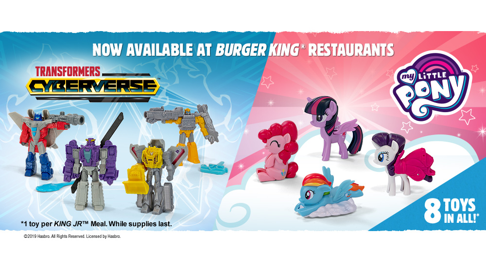 TRANSFORMERS CYBERVERSE and MY LITTLE PONY. 8 Toys in all!* Now available at Burger King® Restaurants. *1 toy per KING JRTM Meal. While supplies last. ©2019 Hasbro. All Rights Reserved. Licensed by Hasbro.