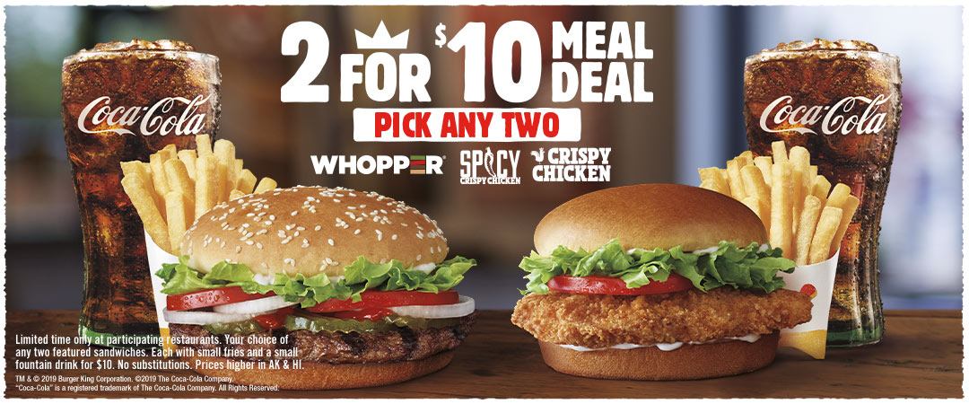 2 for $10 Meal Deal. Pick any two, WHOPPER, Spicy Crispy Chicken or Crispy Chicken.  Limited time only at participating restaurants. Your choice of any two featured sandwiches. Each with small fries and a small fountain drink for $10. No substitutions. Prices higher in AK & HI.